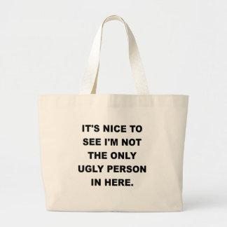 ITS NICE TO SEE IM NOT THE ONLY UGLY PERSON IN HER BAG